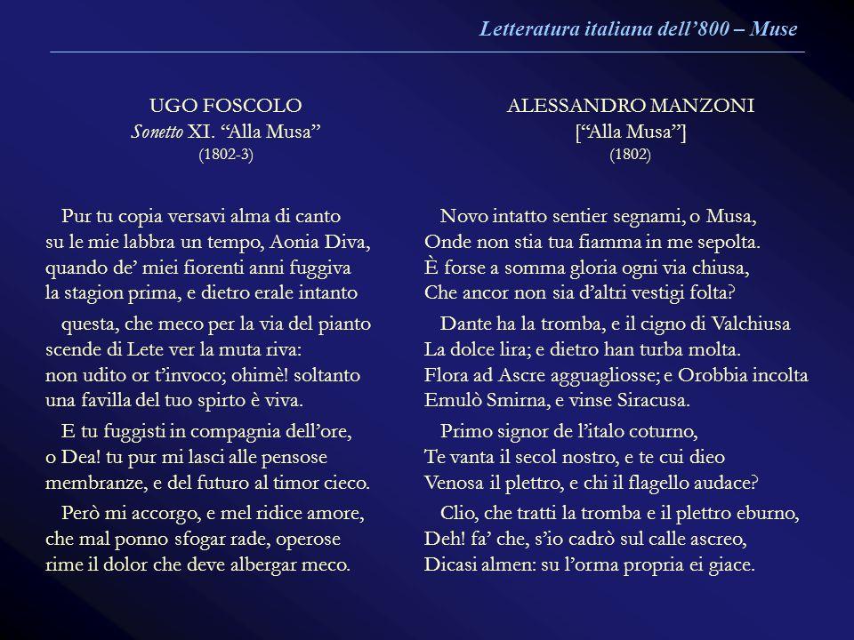 UGO FOSCOLO Sonetto XI. Alla Musa (1802-3) ALESSANDRO MANZONI [Alla Musa] (1802) Pur tu copia versavi alma di canto su le mie labbra un tempo, Aonia D