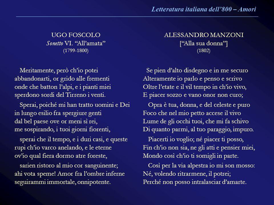 UGO FOSCOLO Sonetto VI. Allamata (1799-1800) ALESSANDRO MANZONI [Alla sua donna] (1802) Meritamente, però chio potei abbandonarti, or grido alle freme