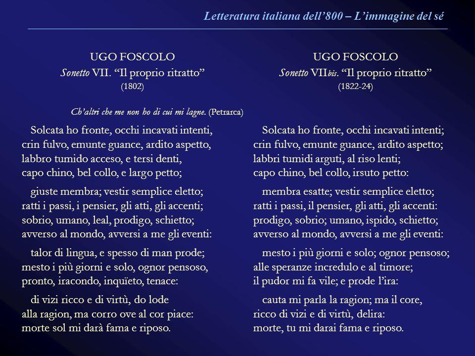UGO FOSCOLO Sonetto VII. Il proprio ritratto (1802) Chaltri che me non ho di cui mi lagne. (Petrarca) UGO FOSCOLO Sonetto VII bis. Il proprio ritratto