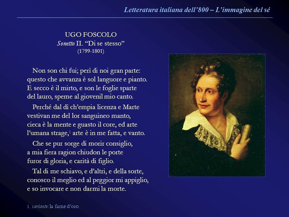 UGO FOSCOLO Sonetto II. Di se stesso (1799-1801) Non son chi fui; perì di noi gran parte: questo che avvanza è sol languore e pianto. E secco è il mir