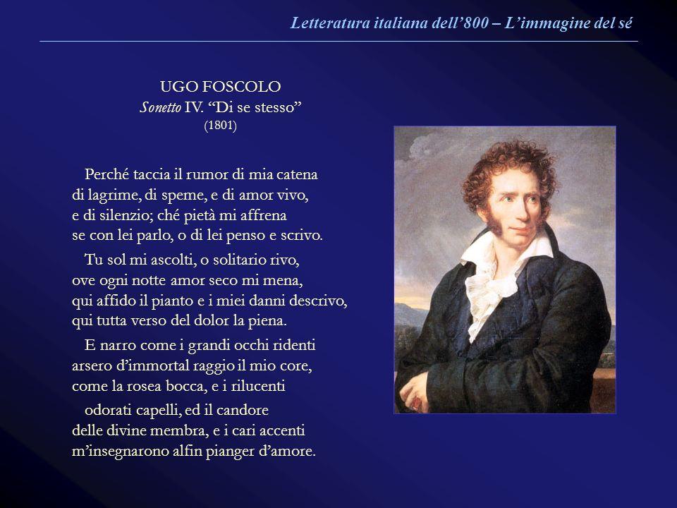 UGO FOSCOLO Sonetto IV. Di se stesso (1801) Perché taccia il rumor di mia catena di lagrime, di speme, e di amor vivo, e di silenzio; ché pietà mi aff