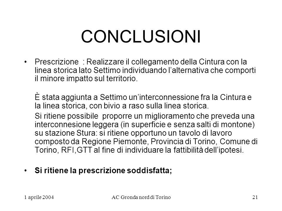 1 aprile 2004AC Gronda nord di Torino21 CONCLUSIONI Prescrizione : Realizzare il collegamento della Cintura con la linea storica lato Settimo individuando lalternativa che comporti il minore impatto sul territorio.