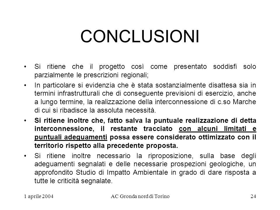 1 aprile 2004AC Gronda nord di Torino24 CONCLUSIONI Si ritiene che il progetto così come presentato soddisfi solo parzialmente le prescrizioni regionali; In particolare si evidenzia che è stata sostanzialmente disattesa sia in termini infrastrutturali che di conseguente previsioni di esercizio, anche a lungo termine, la realizzazione della interconnessione di c.so Marche di cui si ribadisce la assoluta necessità.
