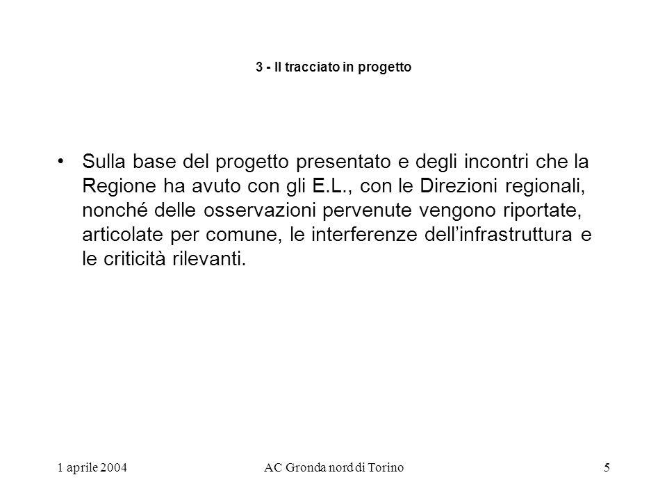 1 aprile 2004AC Gronda nord di Torino5 3 - Il tracciato in progetto Sulla base del progetto presentato e degli incontri che la Regione ha avuto con gli E.L., con le Direzioni regionali, nonché delle osservazioni pervenute vengono riportate, articolate per comune, le interferenze dellinfrastruttura e le criticità rilevanti.