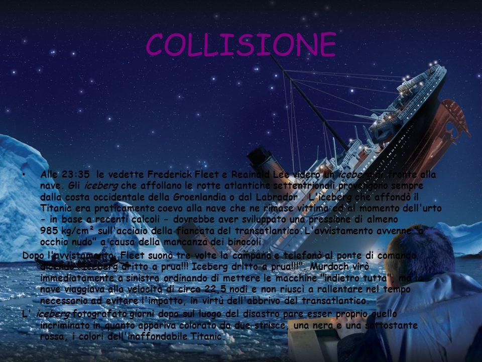 COLLISIONE Alle 23:35 le vedette Frederick Fleet e Reainald Lee videro un iceberg di fronte alla nave. Gli iceberg che affollano le rotte atlantiche s