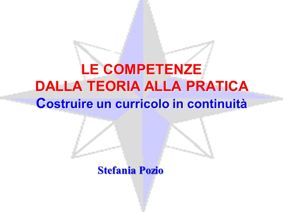 LE COMPETENZE DALLA TEORIA ALLA PRATICA C ostruire un curricolo in continuità Stefania Pozio