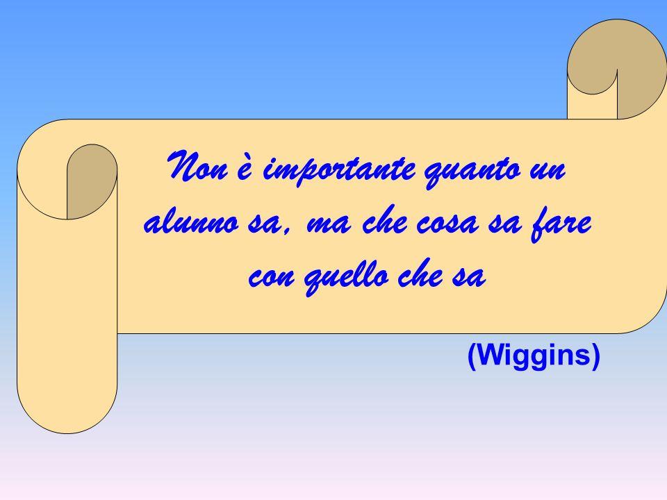 Non è importante quanto un alunno sa, ma che cosa sa fare con quello che sa (Wiggins)