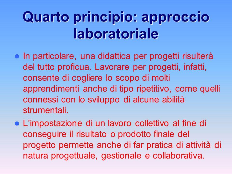 Quarto principio: approccio laboratoriale In particolare, una didattica per progetti risulterà del tutto proficua.
