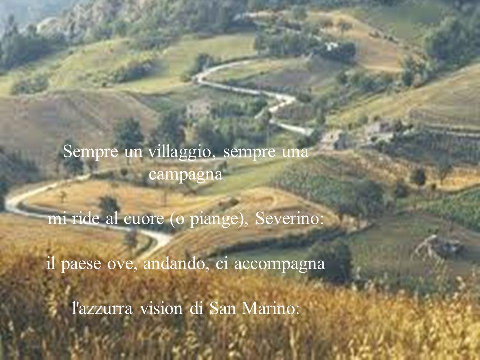Sempre un villaggio, sempre una campagna mi ride al cuore (o piange), Severino: il paese ove, andando, ci accompagna l'azzurra vision di San Marino: