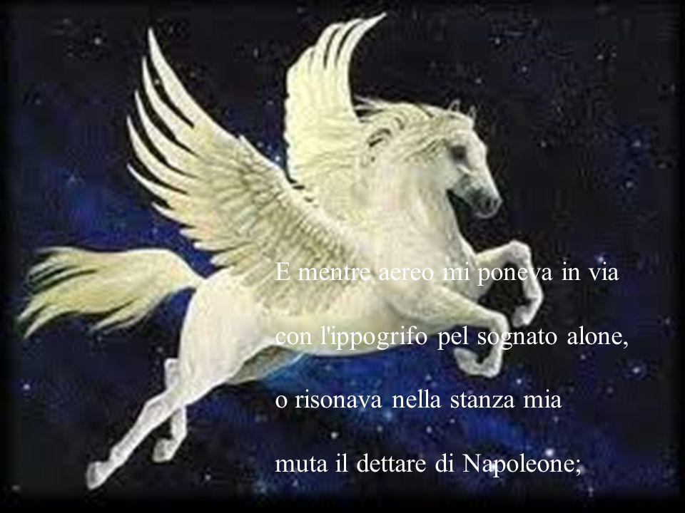 E mentre aereo mi poneva in via con l'ippogrifo pel sognato alone, o risonava nella stanza mia muta il dettare di Napoleone;