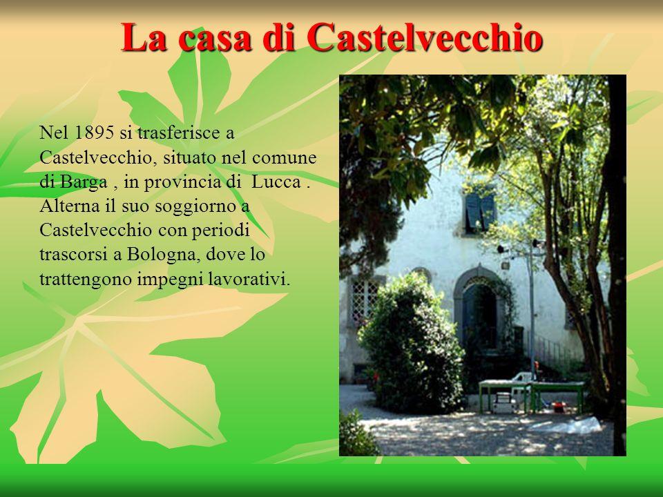 La casa di Castelvecchio Nel 1895 si trasferisce a Castelvecchio, situato nel comune di Barga, in provincia di Lucca. Alterna il suo soggiorno a Caste