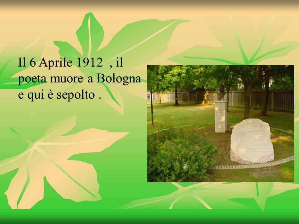 Il 6 Aprile 1912, il poeta muore a Bologna e qui è sepolto.