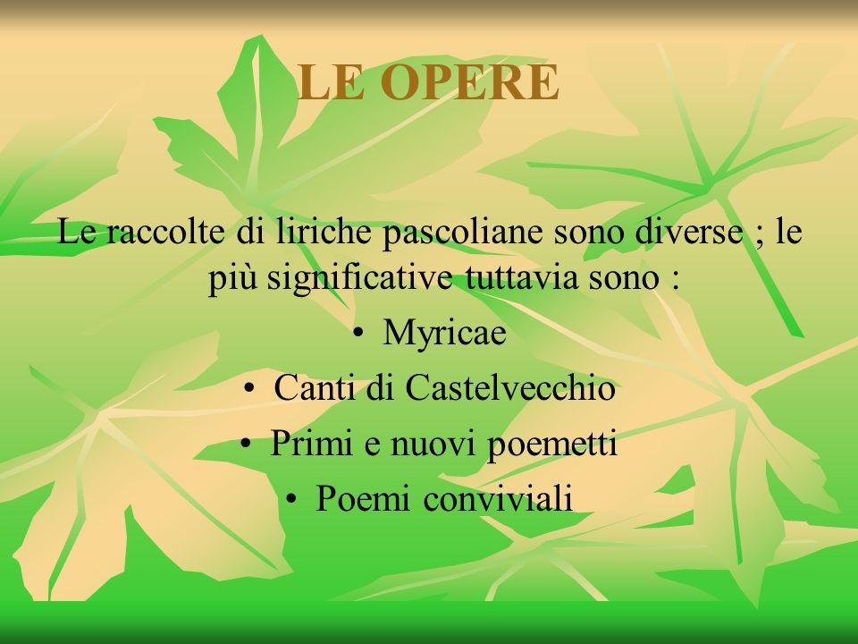 LE OPERE Le raccolte di liriche pascoliane sono diverse ; le più significative tuttavia sono : Myricae Canti di Castelvecchio Primi e nuovi poemetti P
