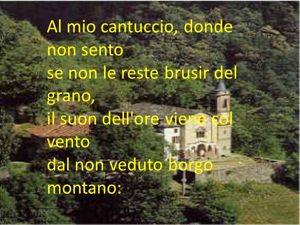17/04/12 Al mio cantuccio, donde non sento se non le reste brusir del grano, il suon dell'ore viene col vento dal non veduto borgo montano:
