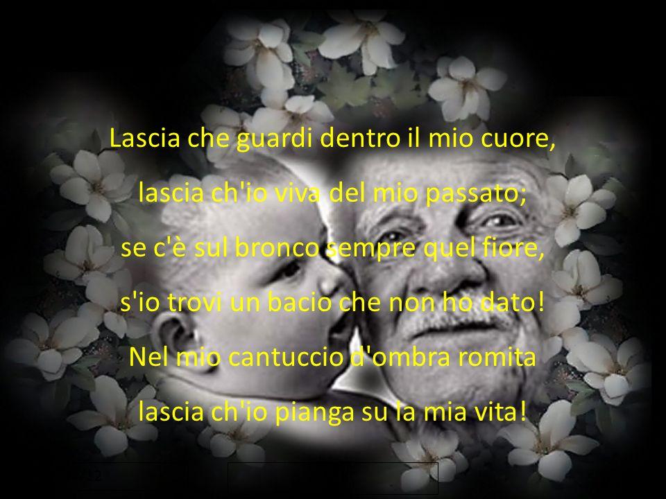 17/04/12 Lascia che guardi dentro il mio cuore, lascia ch'io viva del mio passato; se c'è sul bronco sempre quel fiore, s'io trovi un bacio che non ho