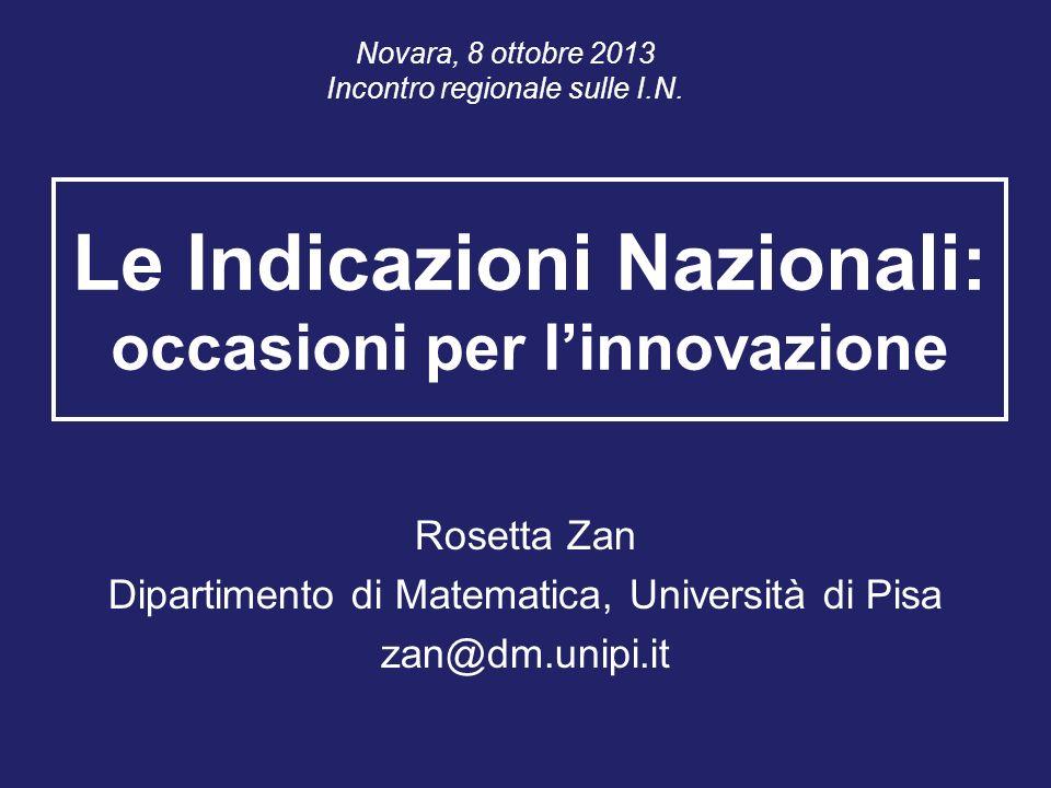 Le Indicazioni Nazionali: occasioni per linnovazione Rosetta Zan Dipartimento di Matematica, Università di Pisa zan@dm.unipi.it Novara, 8 ottobre 2013