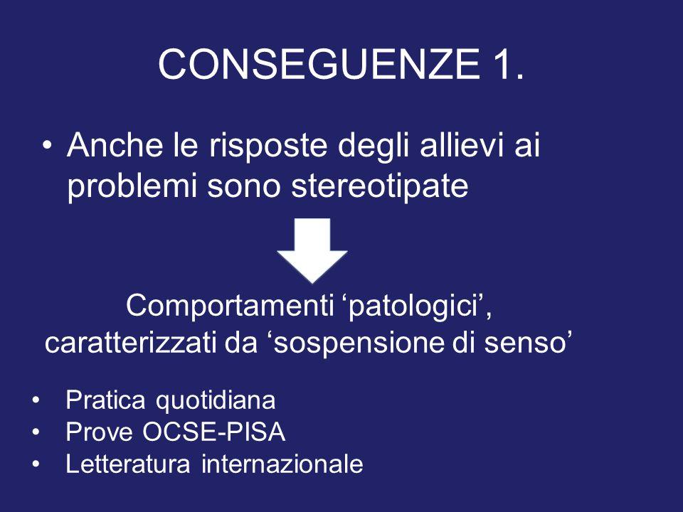 CONSEGUENZE 1. Anche le risposte degli allievi ai problemi sono stereotipate Comportamenti patologici, caratterizzati da sospensione di senso Pratica