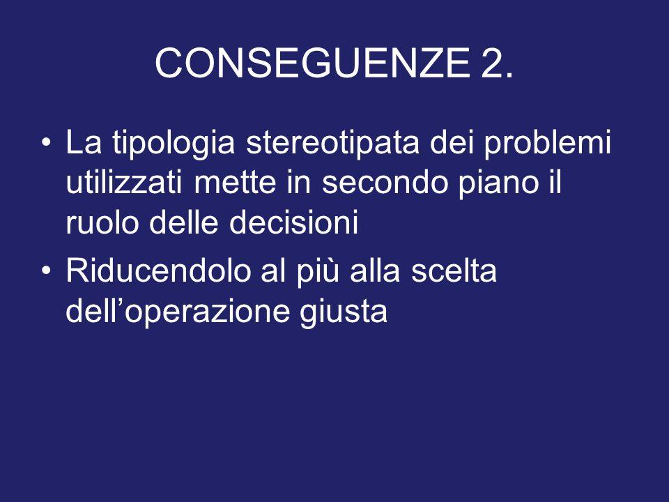 CONSEGUENZE 2. La tipologia stereotipata dei problemi utilizzati mette in secondo piano il ruolo delle decisioni Riducendolo al più alla scelta dellop