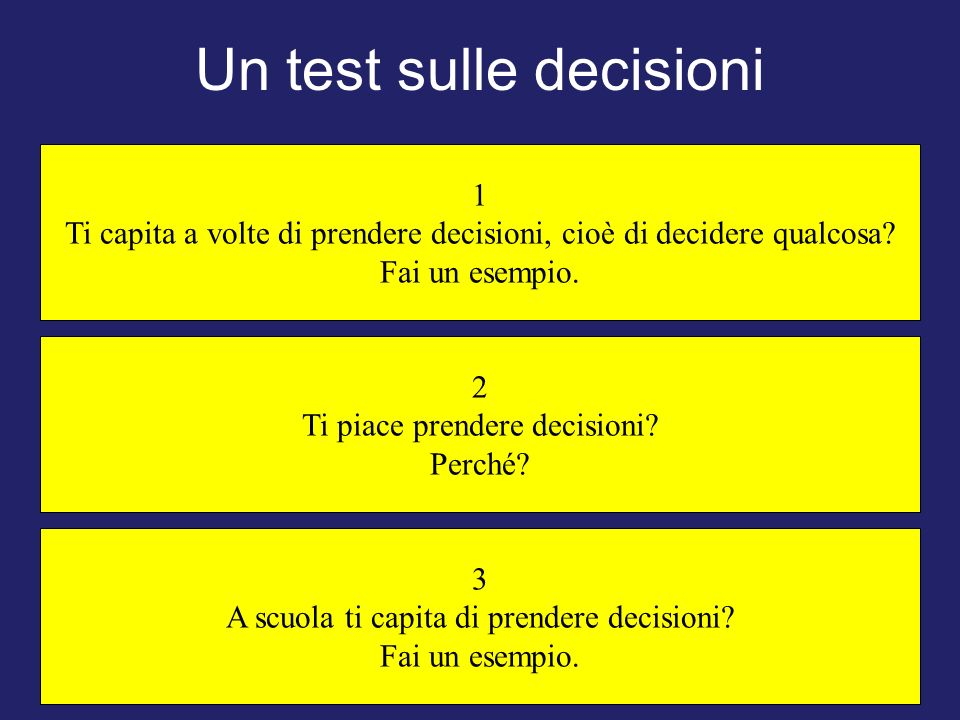 Un test sulle decisioni 2 Ti piace prendere decisioni? Perché? 3 A scuola ti capita di prendere decisioni? Fai un esempio. 1 Ti capita a volte di pren