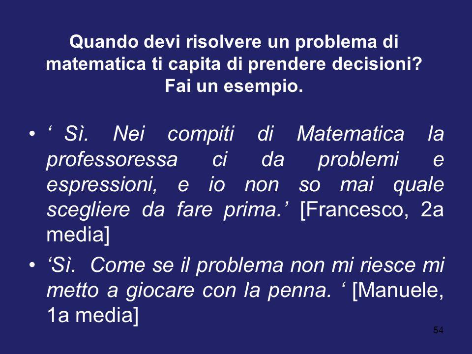 54 Quando devi risolvere un problema di matematica ti capita di prendere decisioni? Fai un esempio. Sì. Nei compiti di Matematica la professoressa ci