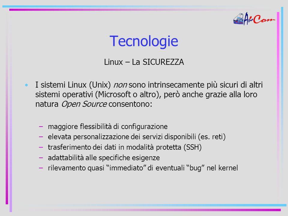 Tecnologie Linux – La SICUREZZA I sistemi Linux (Unix) non sono intrinsecamente più sicuri di altri sistemi operativi (Microsoft o altro), però anche grazie alla loro natura Open Source consentono: –maggiore flessibilità di configurazione –elevata personalizzazione dei servizi disponibili (es.