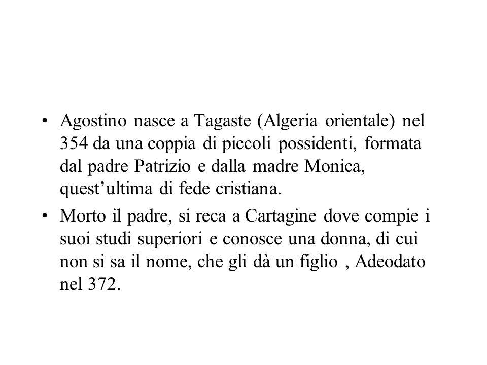 Agostino nasce a Tagaste (Algeria orientale) nel 354 da una coppia di piccoli possidenti, formata dal padre Patrizio e dalla madre Monica, questultima