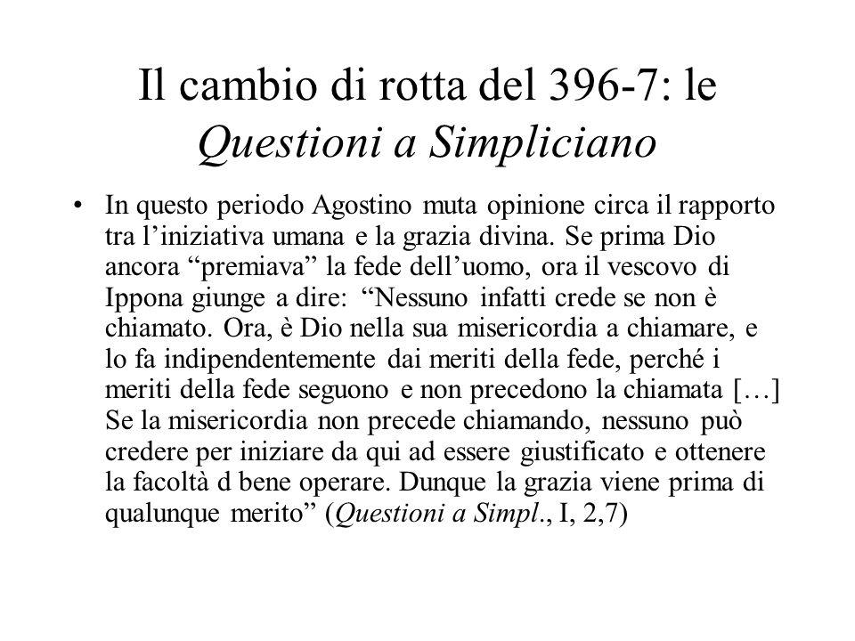 Il cambio di rotta del 396-7: le Questioni a Simpliciano In questo periodo Agostino muta opinione circa il rapporto tra liniziativa umana e la grazia