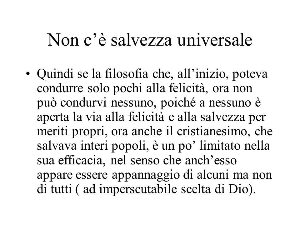 Non cè salvezza universale Quindi se la filosofia che, allinizio, poteva condurre solo pochi alla felicità, ora non può condurvi nessuno, poiché a nes