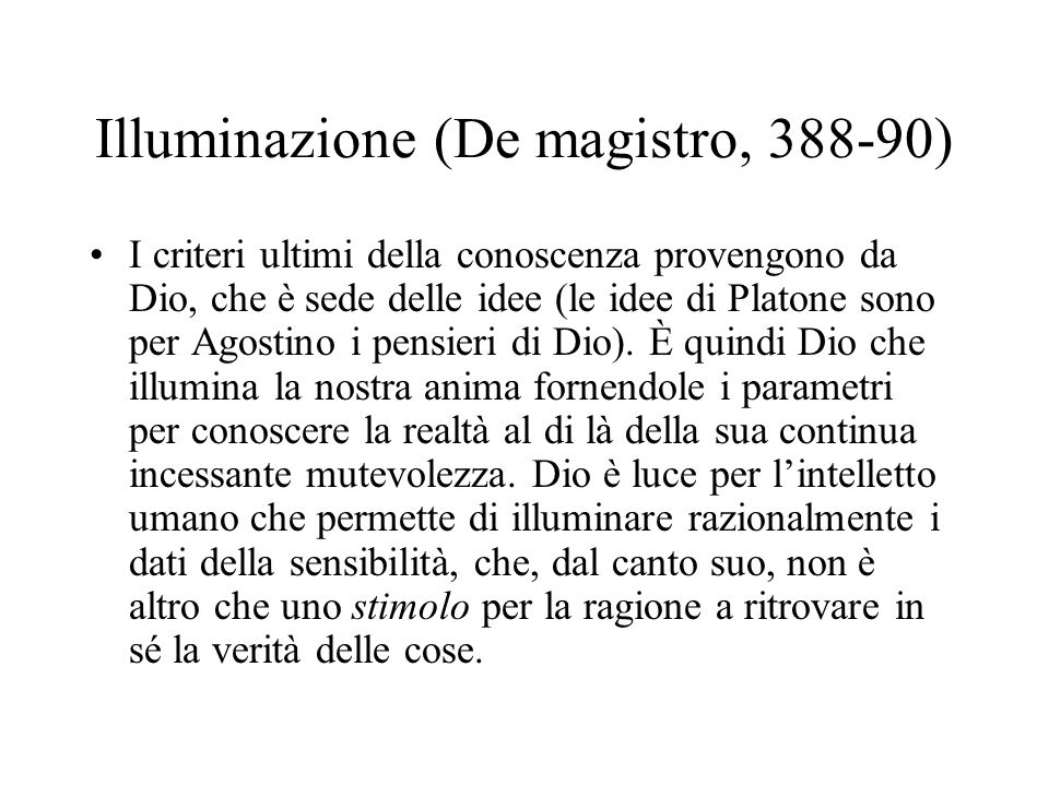 Illuminazione (De magistro, 388-90) I criteri ultimi della conoscenza provengono da Dio, che è sede delle idee (le idee di Platone sono per Agostino i