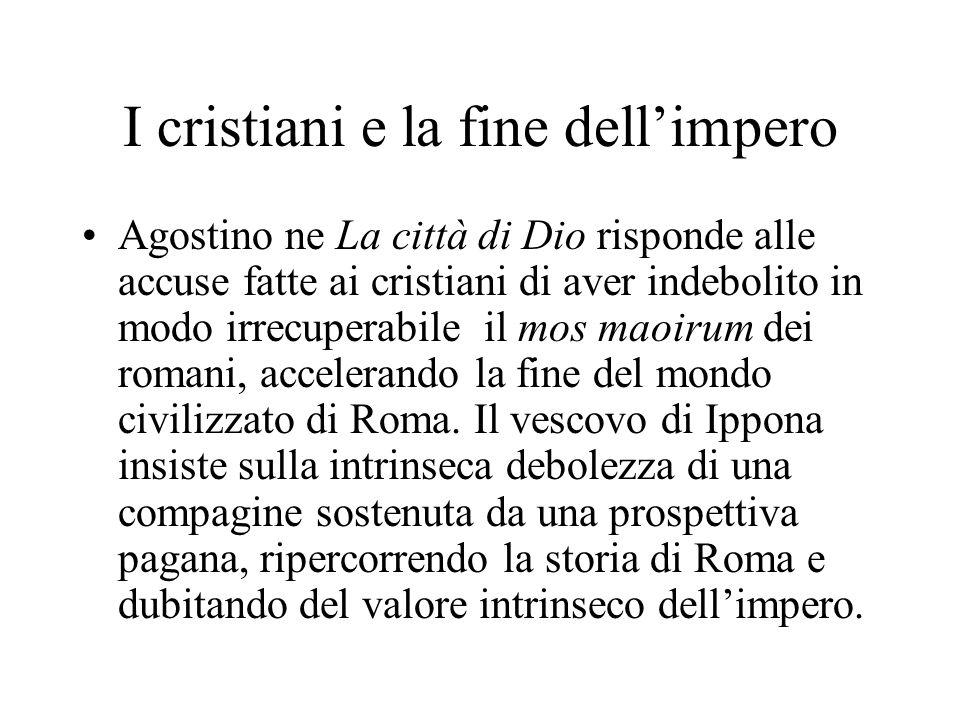 I cristiani e la fine dellimpero Agostino ne La città di Dio risponde alle accuse fatte ai cristiani di aver indebolito in modo irrecuperabile il mos