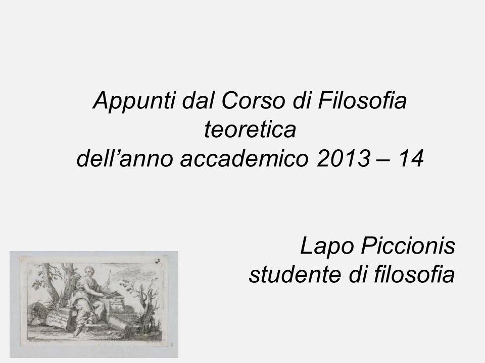 Appunti dal Corso di Filosofia teoretica dellanno accademico 2013 – 14 Lapo Piccionis studente di filosofia