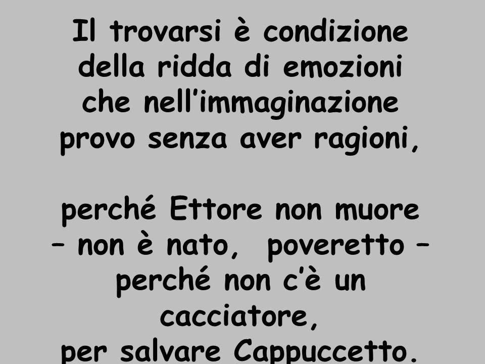 Il trovarsi è condizione della ridda di emozioni che nellimmaginazione provo senza aver ragioni, perché Ettore non muore – non è nato, poveretto – perché non cè un cacciatore, per salvare Cappuccetto.