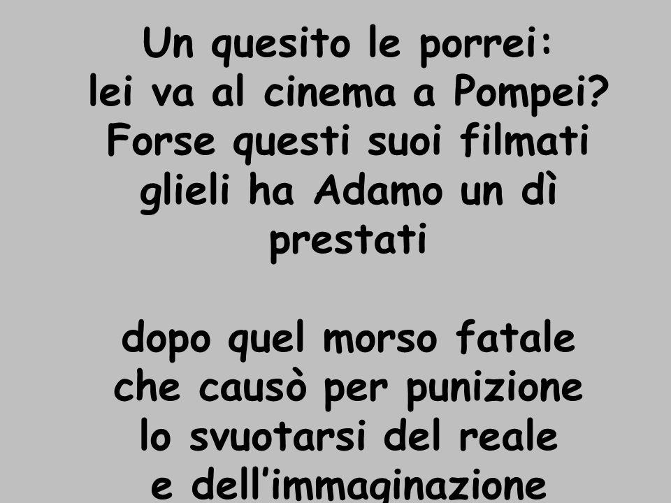 Un quesito le porrei: lei va al cinema a Pompei.