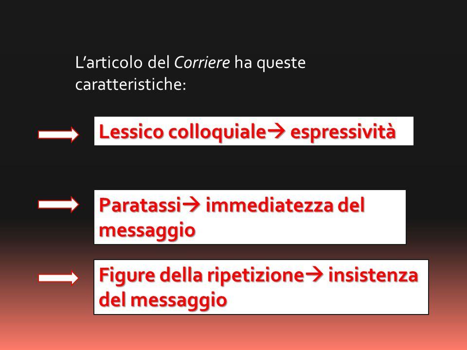 Paratassi immediatezza del messaggio Figure della ripetizione insistenza del messaggio Larticolo del Corriere ha queste caratteristiche: Lessico collo