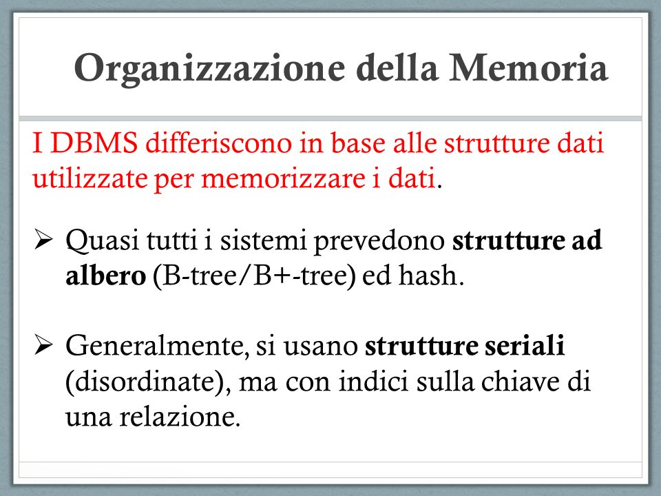 I DBMS differiscono in base alle strutture dati utilizzate per memorizzare i dati. Quasi tutti i sistemi prevedono strutture ad albero (B-tree/B+-tree