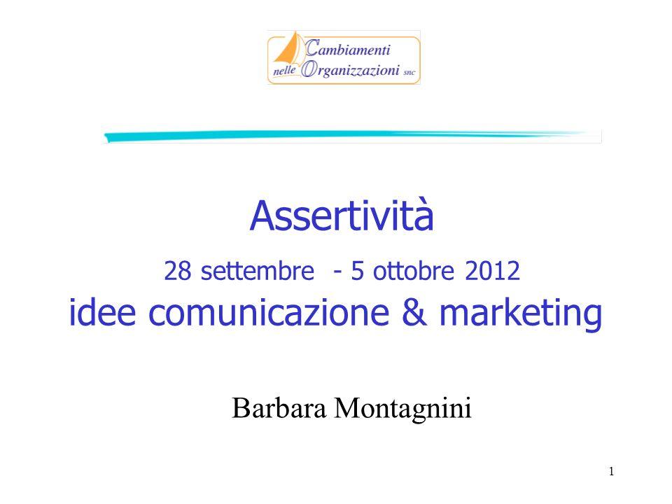 Assertività 28 settembre - 5 ottobre 2012 idee comunicazione & marketing Barbara Montagnini 1