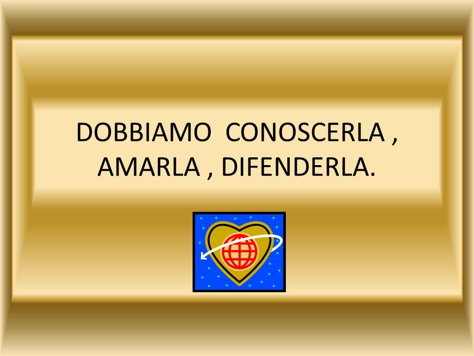 DOBBIAMO CONOSCERLA, AMARLA, DIFENDERLA.