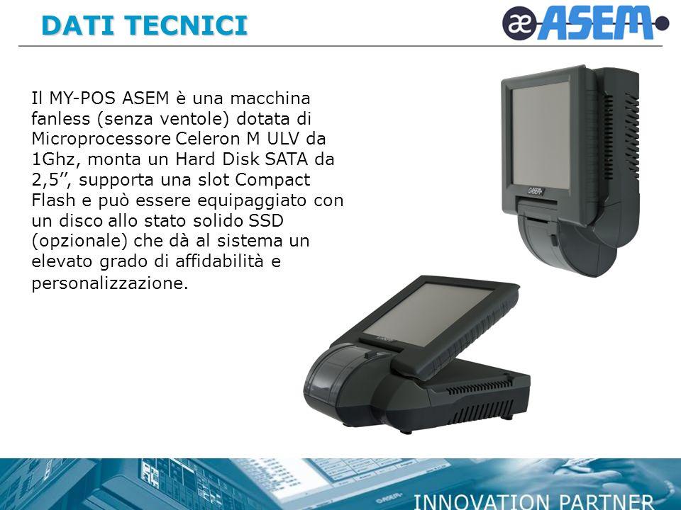 DATI TECNICI DATI TECNICI Il MY-POS ASEM è una macchina fanless (senza ventole) dotata di Microprocessore Celeron M ULV da 1Ghz, monta un Hard Disk SA
