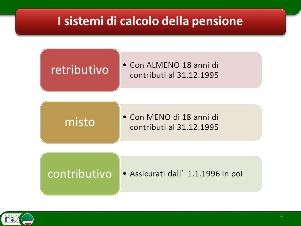 4 I sistemi di calcolo della pensione Con MENO di 18 anni di contributi al 31.12.1995 misto Con ALMENO 18 anni di contributi al 31.12.1995 retributivo