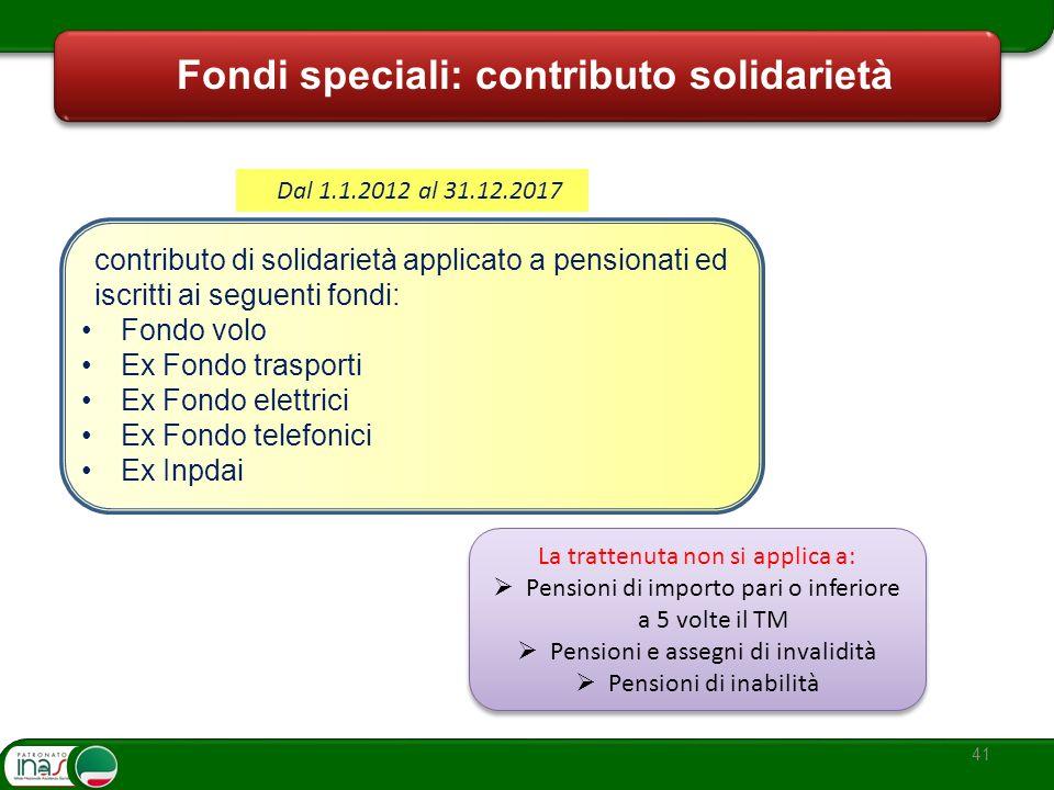 41 Fondi speciali: contributo solidarietà Dal 1.1.2012 al 31.12.2017 contributo di solidarietà applicato a pensionati ed iscritti ai seguenti fondi: F