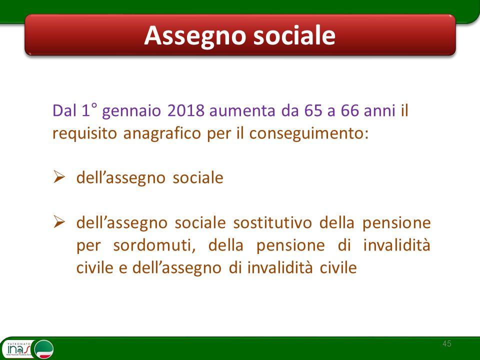 Assegno sociale 45 Dal 1° gennaio 2018 aumenta da 65 a 66 anni il requisito anagrafico per il conseguimento: dellassegno sociale dellassegno sociale s