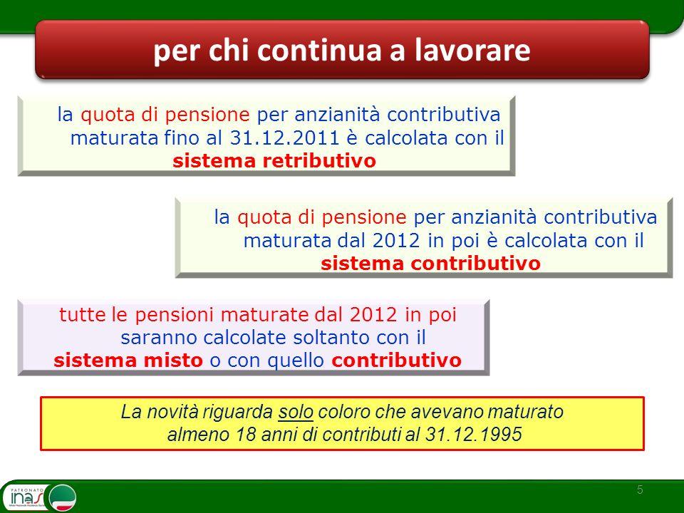 5 per chi continua a lavorare la quota di pensione per anzianità contributiva maturata dal 2012 in poi è calcolata con il sistema contributivo tutte l