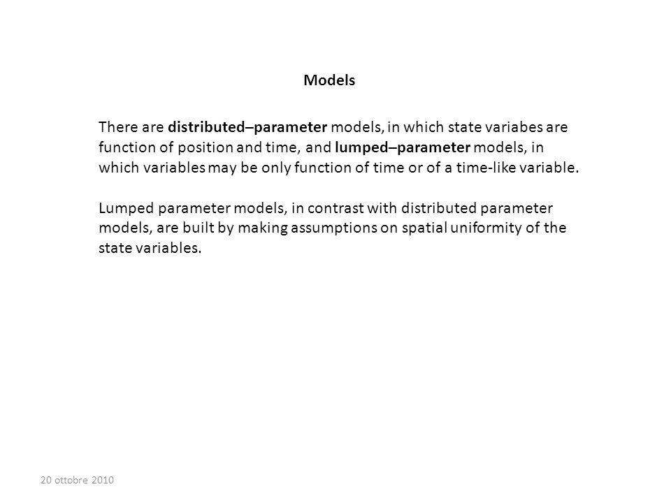 There are distributed–parameter models, in which state variabes are function of position and time, and lumped–parameter models, in which variables may