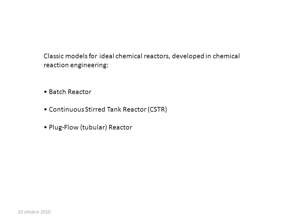 Classic models for ideal chemical reactors, developed in chemical reaction engineering: Batch Reactor Continuous Stirred Tank Reactor (CSTR) Plug-Flow (tubular) Reactor 20 ottobre 2010