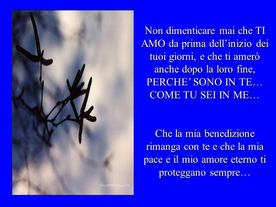 Non dimenticare mai che TI AMO da prima dellinizio dei tuoi giorni, e che ti amerò anche dopo la loro fine, PERCHE SONO IN TE… COME TU SEI IN ME… Che la mia benedizione rimanga con te e che la mia pace e il mio amore eterno ti proteggano sempre…