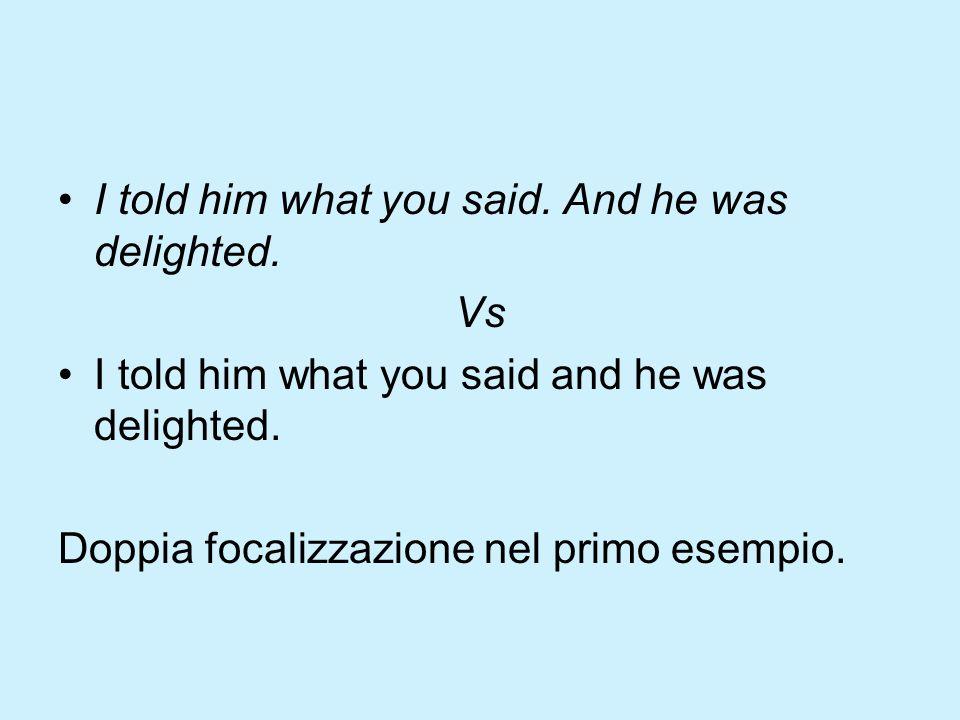I told him what you said. And he was delighted. Vs I told him what you said and he was delighted. Doppia focalizzazione nel primo esempio.