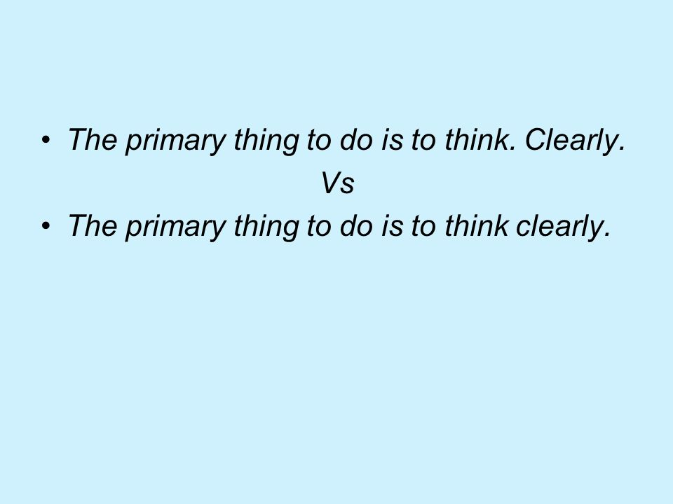 The primary thing to do is to think. Clearly. Vs The primary thing to do is to think clearly.
