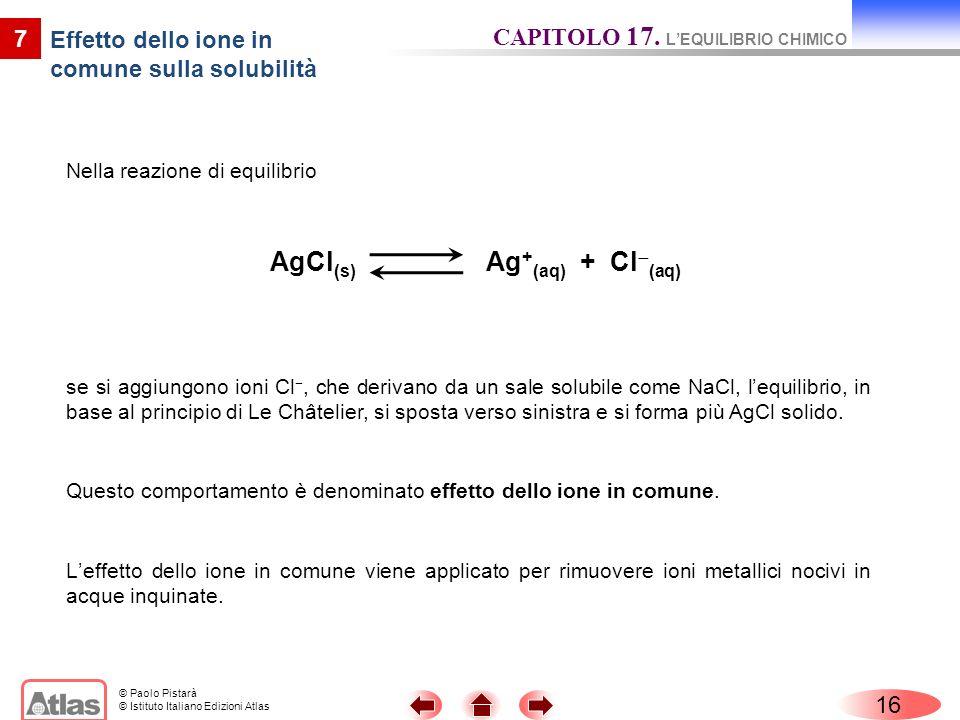 © Paolo Pistarà © Istituto Italiano Edizioni Atlas Nella reazione di equilibrio 16 7 Effetto dello ione in comune sulla solubilità se si aggiungono io