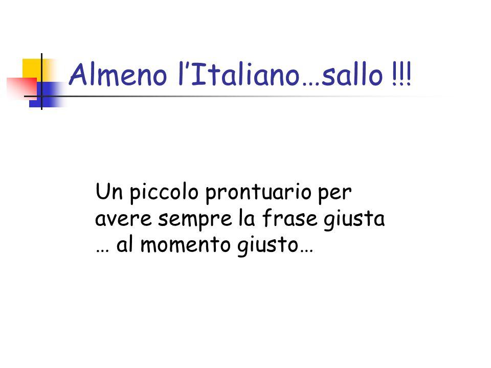 Almeno lItaliano…sallo !!! Un piccolo prontuario per avere sempre la frase giusta … al momento giusto…