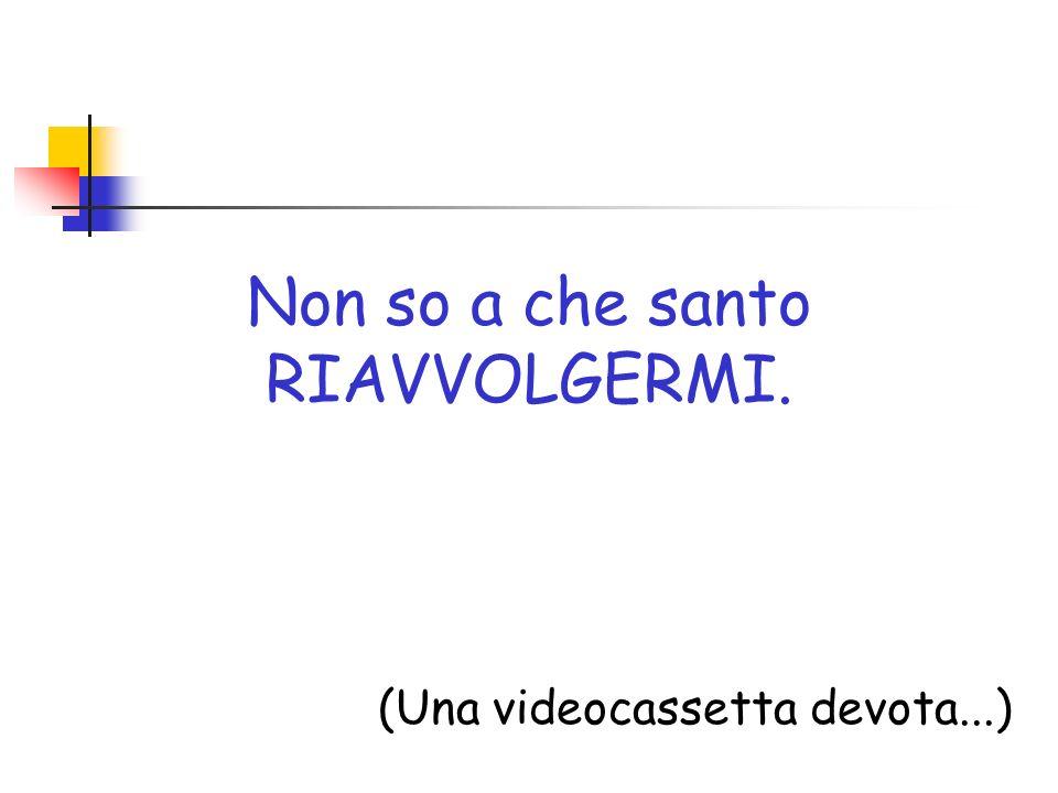 Non so a che santo RIAVVOLGERMI. (Una videocassetta devota...)